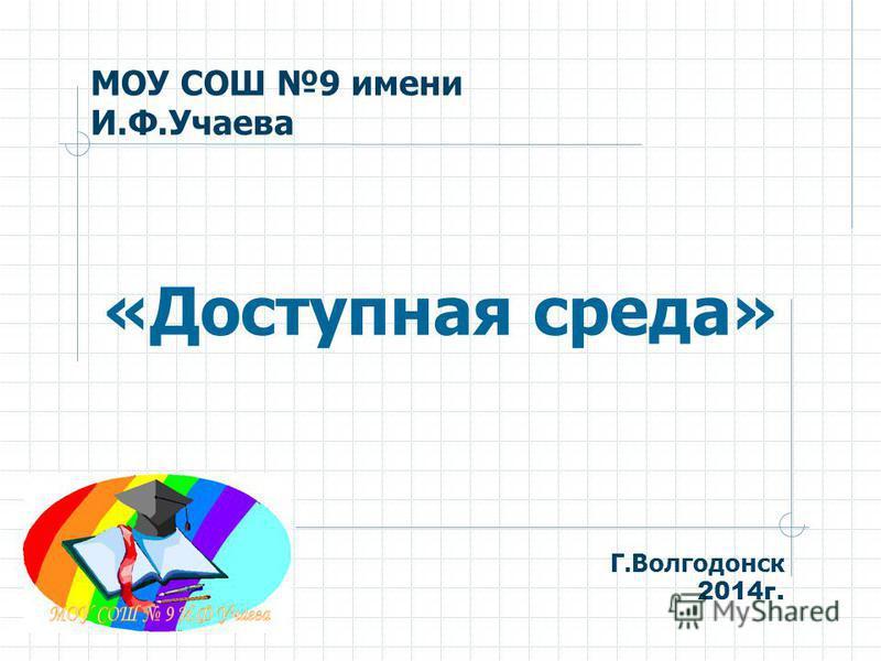 МОУ СОШ 9 имени И.Ф.Учаева «Доступная среда» Г.Волгодонск 2014 г.