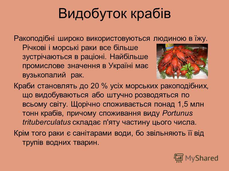 Видобуток крабів Ракоподібні широко використовуються людиною в їжу. Річкові і морські раки все більше зустрічаються в раціоні. Найбільше промислове значення в Україні має вузькопалий рак. Краби становлять до 20 % усіх морських ракоподібних, що видобу