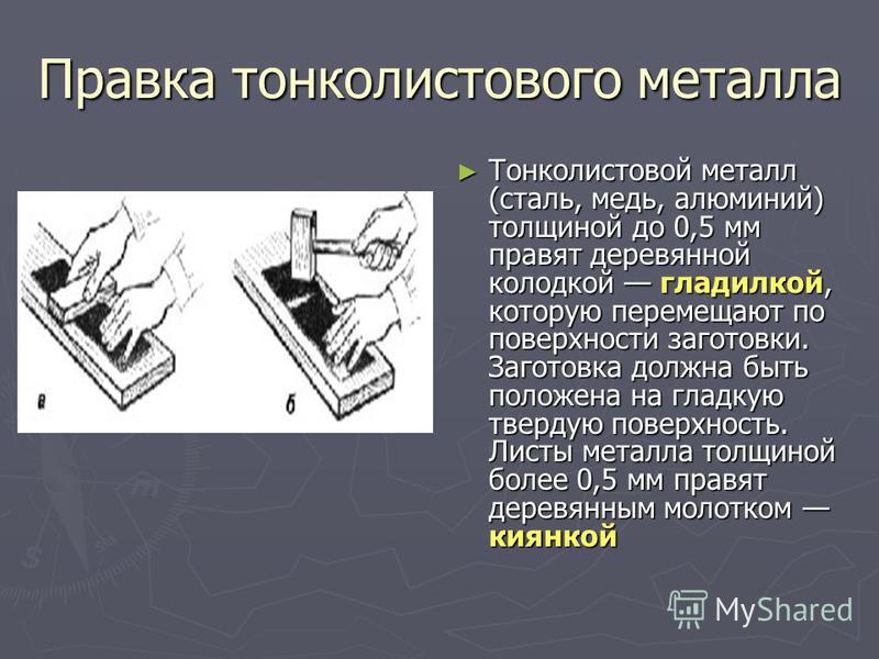 Правка тонколистового металла Тонколистовой металл (сталь, медь, алюминий) толщиной до 0,5 мм правят деревянной колодкой гладилкой, которую перемещают по поверхности заготовки. Заготовка должна быть положена на гладкую твердую поверхность. Листы мета