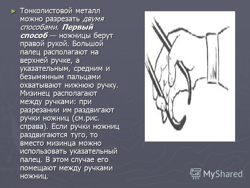 Тонколистовой металл можно разрезать двумя способами. Первый способ ножницы берут правой рукой. Большой палец располагают на верхней ручке, а указательным, средним и безымянным пальцами охватывают нижнюю ручку. Мизинец располагают между ручками: при