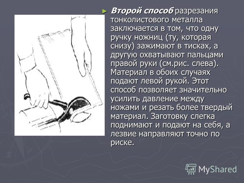 Второй способ разрезания тонколистового металла заключается в том, что одну ручку ножниц (ту, которая снизу) зажимают в тисках, а другую охватывают пальцами правой руки (см.рис. слева). Материал в обоих случаях подают левой рукой. Этот способ позволя