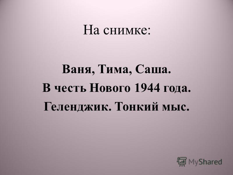 На снимке: Ваня, Тима, Саша. В честь Нового 1944 года. Геленджик. Тонкий мыс.