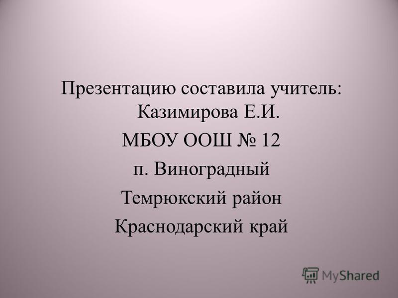 Презентацию составила учитель: Казимирова Е.И. МБОУ ООШ 12 п. Виноградный Темрюкский район Краснодарский край