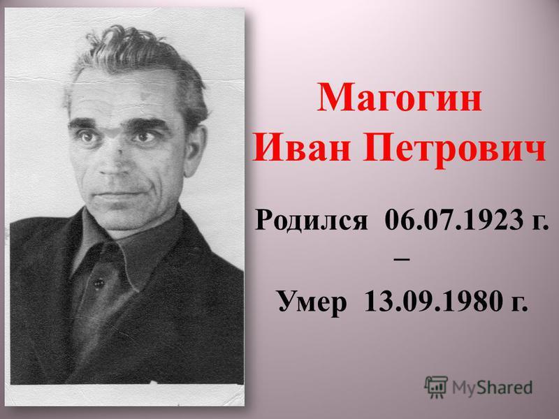 Магогин Иван Петрович Родился 06.07.1923 г. – Умер 13.09.1980 г.