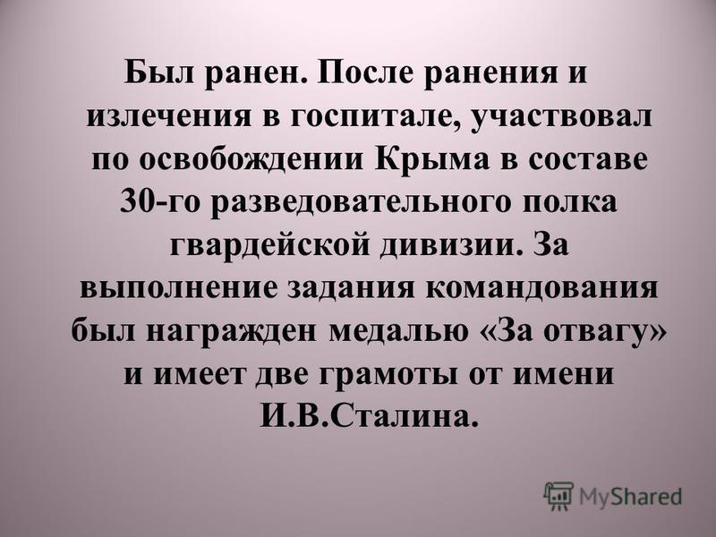 Был ранен. После ранения и излечения в госпитале, участвовал по освобождении Крыма в составе 30-го разведывательного полка гвардейской дивизии. За выполнение задания командования был награжден медалью «За отвагу» и имеет две грамоты от имени И.В.Стал