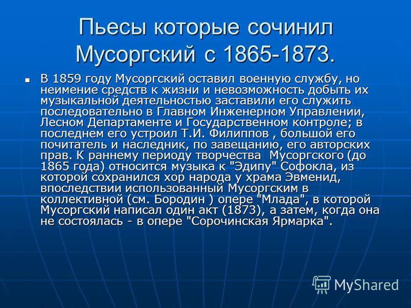 Пьесы которые сочинил Мусоргский с 1865-1873. В 1859 году Мусоргский оставил военную службу, но неимение средств к жизни и невозможность добыть их музыкальной деятельностью заставили его служить последовательно в Главном Инженерном Управлении, Лесном