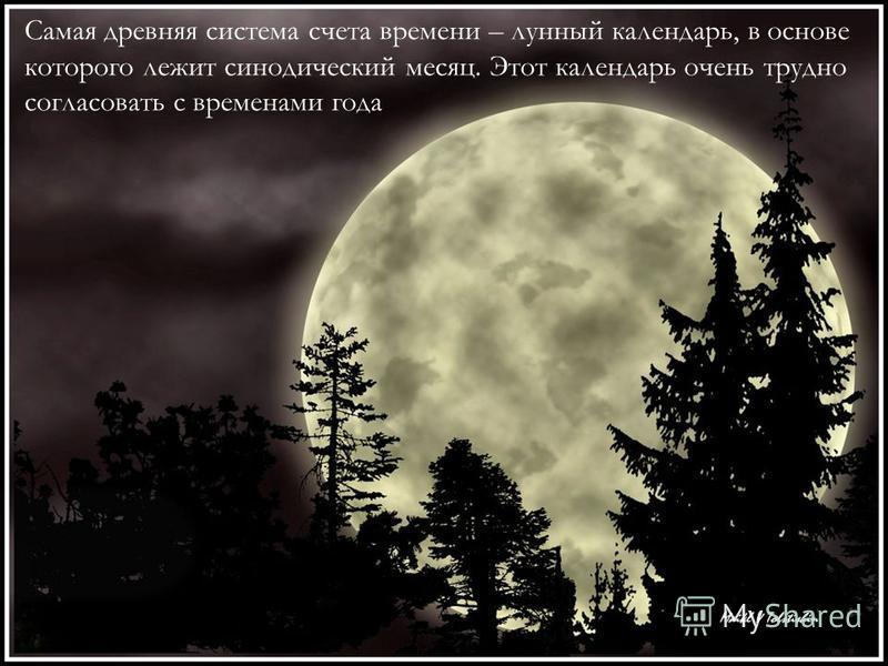 Самая древняя система счета времени – лунный календарь, в основе которого лежит синодический месяц. Этот календарь очень трудно согласовать с временами года