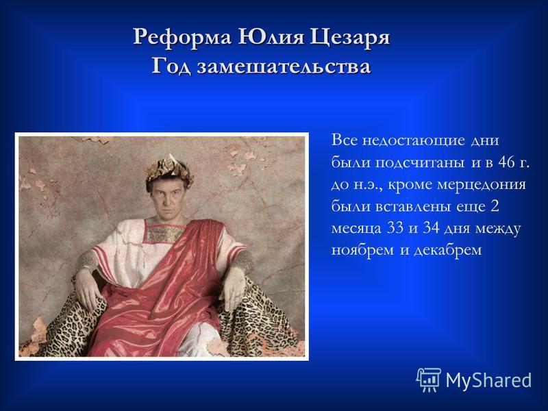 Реформа Юлия Цезаря Год замешательства Все недостающие дни были подсчитаны и в 46 г. до н.э., кроме мерцедония были вставлены еще 2 месяца 33 и 34 дня между ноябрем и декабрем