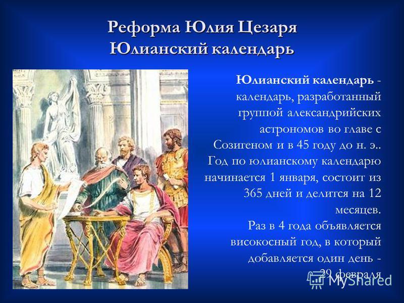 Реформа Юлия Цезаря Юлианский календарь Юлианский календарь - календарь, разработанный группой александрийских астрономов во главе с Созигеном и в 45 году до н. э.. Год по юлианскому календарю начинается 1 января, состоит из 365 дней и делится на 12