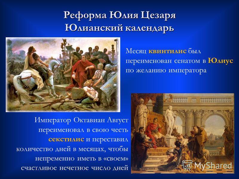 секстили Император Октавиан Август переименовал в свою честь секстили и переставил количество дней в месяцах, чтобы непременно иметь в «своем» счастливое нечетное число дней Реформа Юлия Цезаря Юлианский календарь квинтилис Юлиус Месяц квинтилис был