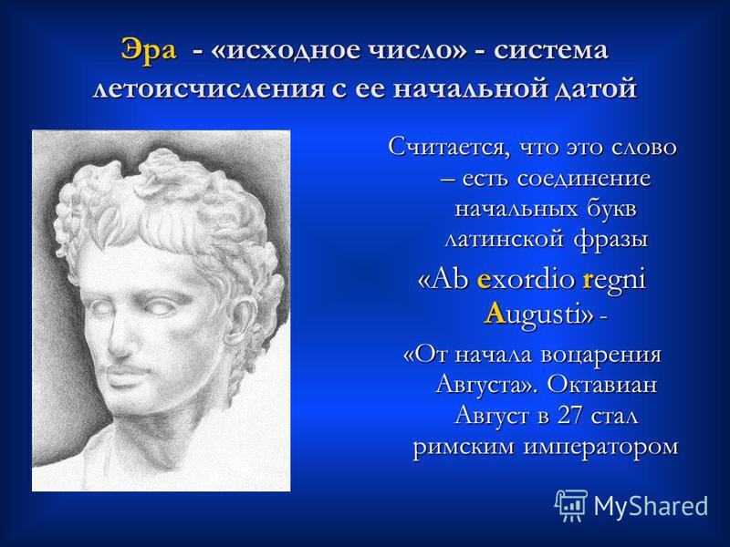 Эра - «исходное число» - система летоисчисления с ее начальной датой Считается, что это слово – есть соединение начальных букв латинской фразы «Ab exordio regni Augusti» - «От начала воцарения Августа». Октавиан Август в 27 стал римским императором
