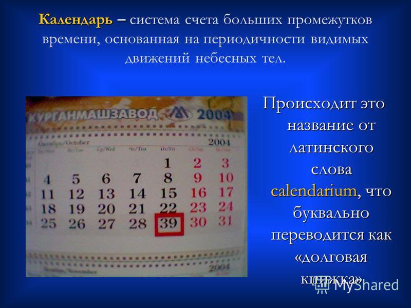 Календарь – Календарь – система счета больших промежутков времени, основанная на периодичности видимых движений небесных тел. Происходит это название от латинского слова calendarium, что буквально переводится как «долговая книжка»