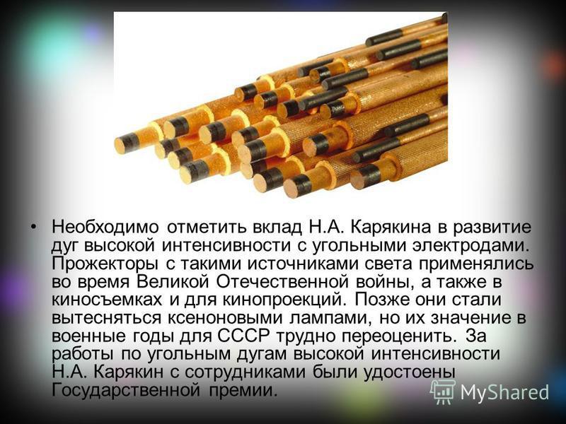 Необходимо отметить вклад Н.А. Карякина в развитие дуг высокой интенсивности с угольными электродами. Прожекторы с такими источниками света применялись во время Великой Отечественной войны, а также в киносъемках и для кинопроекций. Позже они стали вы
