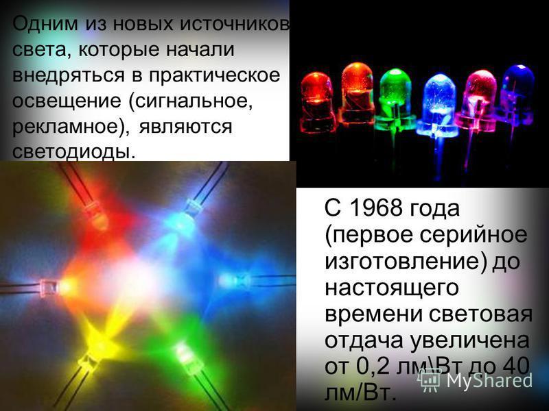 С 1968 года (первое серийное изготовление) до настоящего времени световая отдача увеличена от 0,2 лм\Вт до 40 лм/Вт. Одним из новых источников света, которые начали внедряться в практическое освещение (сигнальное, рекламное), являются светодиоды.