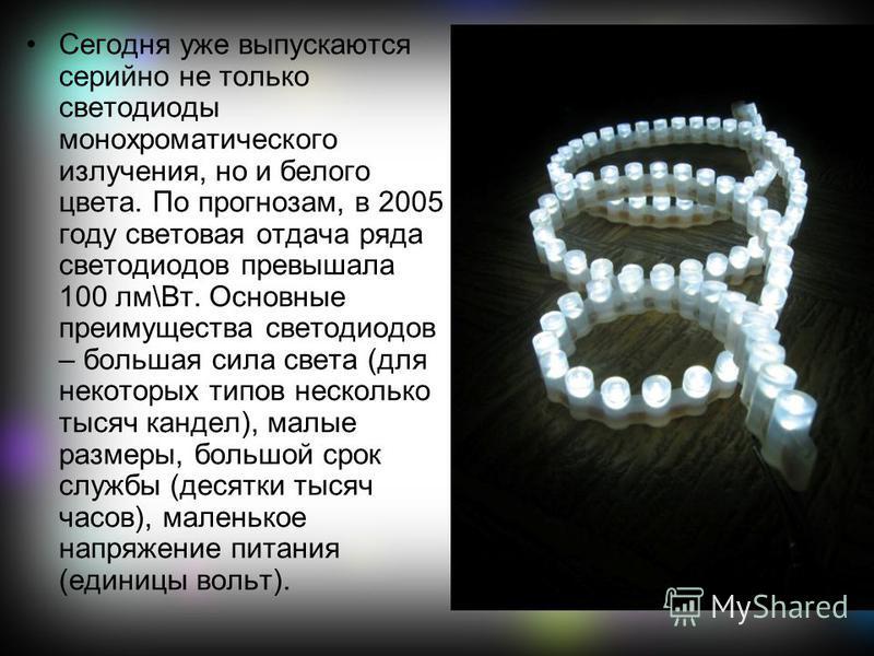 Сегодня уже выпускаются серийно не только светодиоды монохроматического излучения, но и белого цвета. По прогнозам, в 2005 году световая отдача ряда светодиодов превышала 100 лм\Вт. Основные преимущества светодиодов – большая сила света (для некоторы