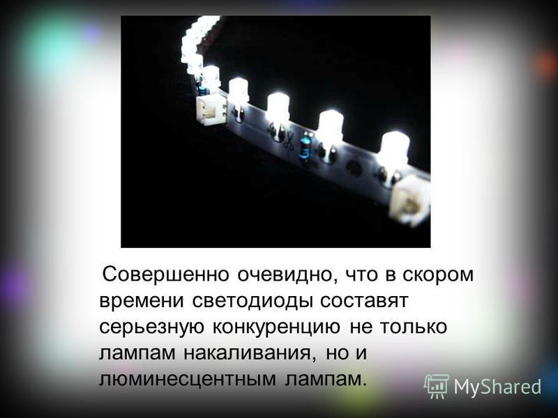Совершенно очевидно, что в скором времени светодиоды составят серьезную конкуренцию не только лампам накаливания, но и люминесцентным лампам.