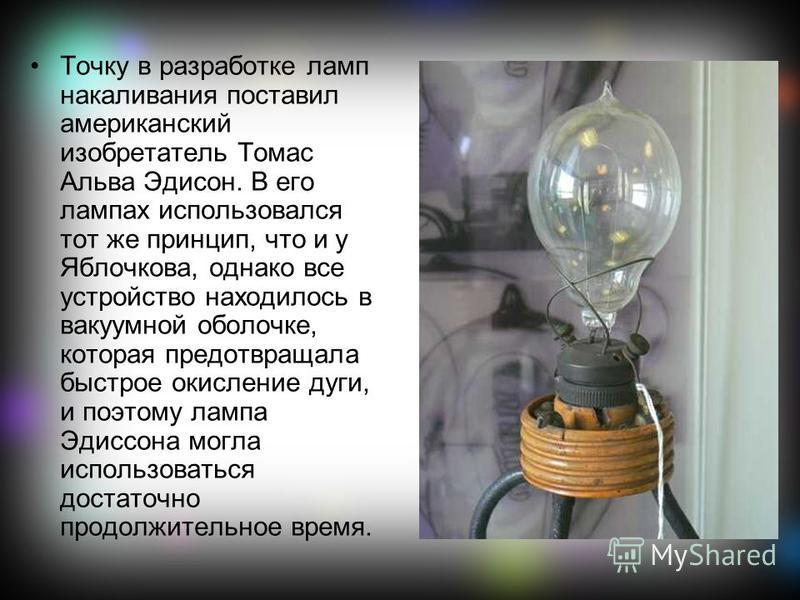 Точку в разработке ламп накаливания поставил американский изобретатель Томас Альва Эдисон. В его лампах использовался тот же принцип, что и у Яблочкова, однако все устройство находилось в вакуумной оболочке, которая предотвращала быстрое окисление ду