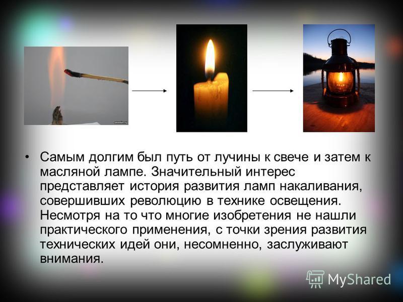 Самым долгим был путь от лучины к свече и затем к масляной лампе. Значительный интерес представляет история развития ламп накаливания, совершивших революцию в технике освещения. Несмотря на то что многие изобретения не нашли практического применения,