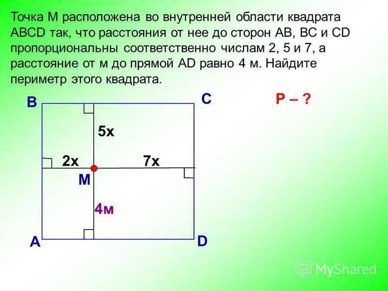 Точка М расположена во внутренней области квадрата АВСD так, что расстояния от нее до сторон АВ, ВС и СD пропорциональны соответственно числам 2, 5 и 7, а расстояние от м до прямой АD равно 4 м. Найдите периметр этого квадрата. В А С D М Р – ? 2 х 7