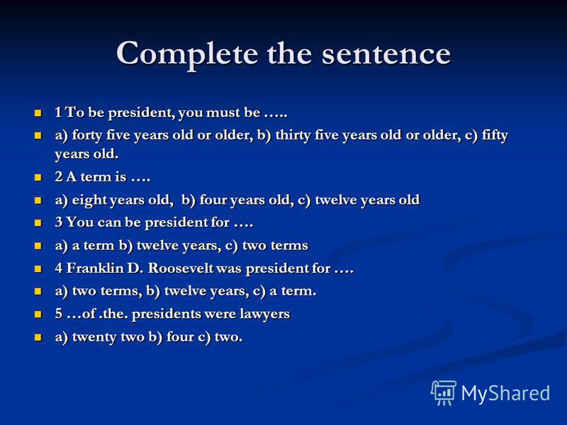 Complete the sentence 1 To be president, you must be ….. 1 To be president, you must be ….. a) forty five years old or older, b) thirty five years old or older, c) fifty years old. a) forty five years old or older, b) thirty five years old or older,