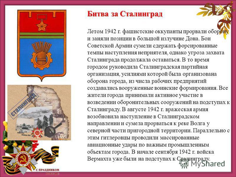 Битва за Сталинград Летом 1942 г. фашистские оккупанты прорвали оборону и заняли позиции в большой излучине Дона. Бои Советской Армии сумели сдержать форсированные темпы наступления неприятеля, однако угроза захвата Сталинграда продолжала оставаться.