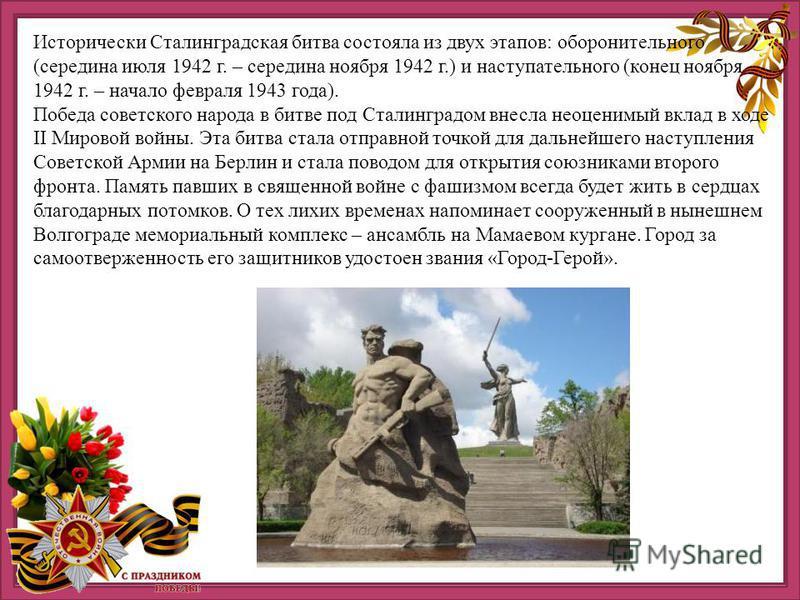 Исторически Сталинградская битва состояла из двух этапов: оборонительного (середина июля 1942 г. – середина ноября 1942 г.) и наступательного (конец ноября 1942 г. – начало февраля 1943 года). Победа советского народа в битве под Сталинградом внесла