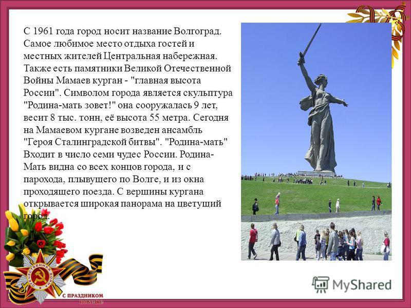 С 1961 года город носит название Волгоград. Самое любимое место отдыха гостей и местных жителей Центральная набережная. Также есть памятники Великой Отечественной Войны Мамаев курган -