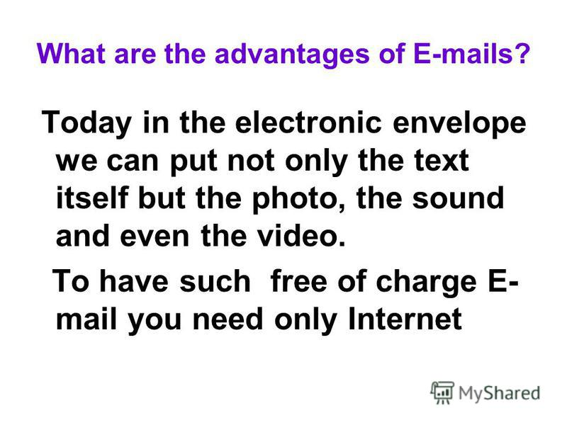 What are the advantages of E-mails? Today in the electronic envelope we can put not only the text itself but the photo, the sound and even the video. To have such free of charge E- mail you need only Internet