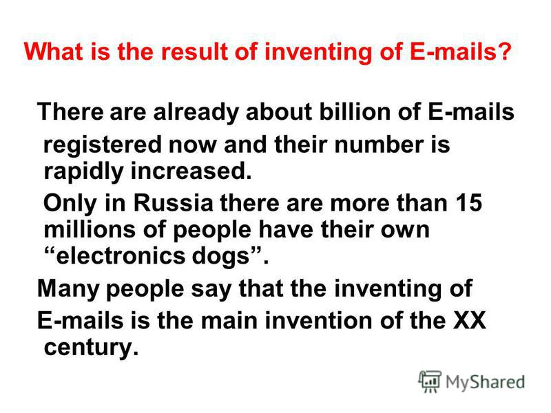 What is the result of inventing of E-mails? There are already about billion of E-mails registered now and their number is rapidly increased. Only in Russia there are more than 15 millions of people have their own electronics dogs. Many people say tha