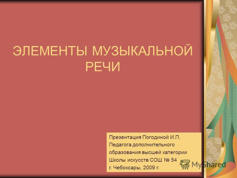ЭЛЕМЕНТЫ МУЗЫКАЛЬНОЙ РЕЧИ Презентация Погодиной И.П. Педагога дополнительного образования высшей категории Школы искусств СОШ 54 г. Чебоксары, 2009 г.