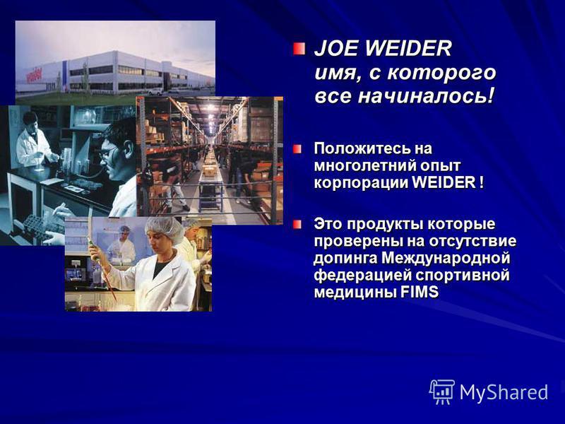 JOE WEIDER имя, с которого все начиналось! Положитесь на многолетний опыт корпорации WEIDER ! Это продукты которые проверены на отсутствие допинга Международной федерацией спортивной медицины FIMS