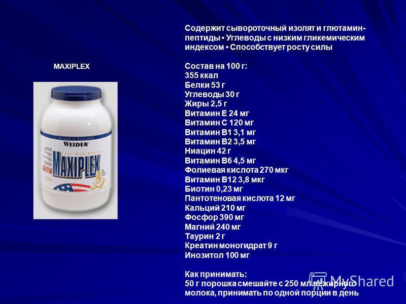 MAXIPLEX Содержит сывороточный изолят и глютамин- пептиды Углеводы с низким гликемическим индексом Способствует росту силы Состав на 100 г: 355 ккал Белки 53 г Углеводы 30 г Жиры 2,5 г Витамин Е 24 мг Витамин С 120 мг Витамин В1 3,1 мг Витамин В2 3,5