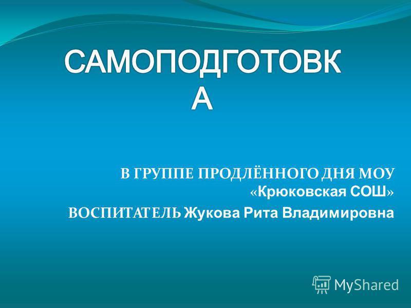 В ГРУППЕ ПРОДЛЁННОГО ДНЯ МОУ « Крюковская СОШ » ВОСПИТАТЕЛЬ Жукова Рита Владимировна