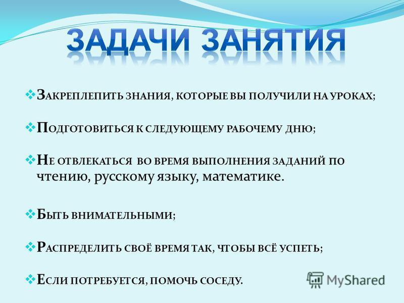 З АКРЕПЛЕПИТЬ ЗНАНИЯ, КОТОРЫЕ ВЫ ПОЛУЧИЛИ НА УРОКАХ; П ОДГОТОВИТЬСЯ К СЛЕДУЮЩЕМУ РАБОЧЕМУ ДНЮ; Н Е ОТВЛЕКАТЬСЯ ВО ВРЕМЯ ВЫПОЛНЕНИЯ ЗАДАНИЙ по чтению, русскому языку, математике. Б ЫТЬ ВНИМАТЕЛЬНЫМИ; Р АСПРЕДЕЛИТЬ СВОЁ ВРЕМЯ ТАК, ЧТОБЫ ВСЁ УСПЕТЬ; Е С