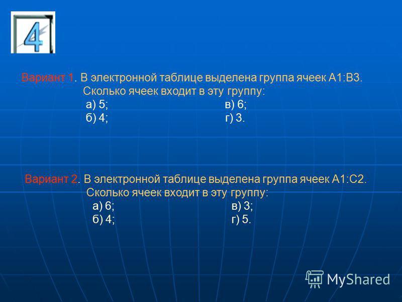 Вариант 1. В электронной таблице выделена группа ячеек А1:В3. Сколько ячеек входит в эту группу: а) 5; в) 6; б) 4; г) 3. Вариант 2. В электронной таблице выделена группа ячеек А1:С2. Сколько ячеек входит в эту группу: а) 6; в) 3; б) 4; г) 5.