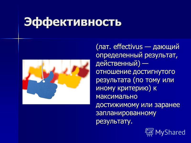 Эффективность (лат. effectivus дающий определенный результат, действенный) отношение достигнутого результата (по тому или иному критерию) к максимально достижимому или заранее запланированному результату.