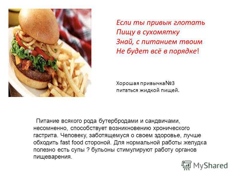 Питание всякого рода бутербродами и сандвичами, несомненно, способствует возникновению хронического гастрита. Человеку, заботящемуся о своем здоровье, лучше обходить fast food стороной. Для нормальной работы желудка полезно есть супы ? бульоны стимул