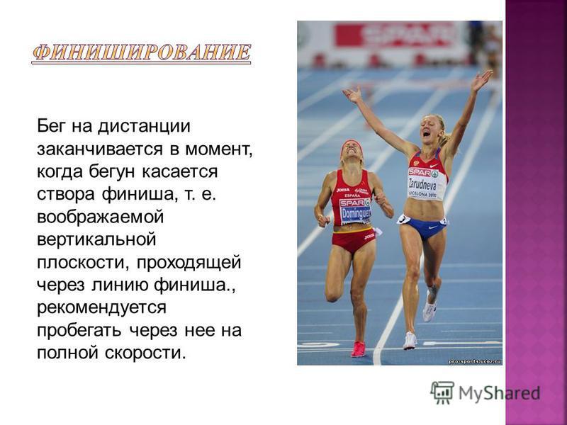 Бег на дистанции заканчивается в момент, когда бегун касается створа финиша, т. е. воображаемой вертикальной плоскости, проходящей через линию финиша., рекомендуется пробегать через нее на полной скорости.
