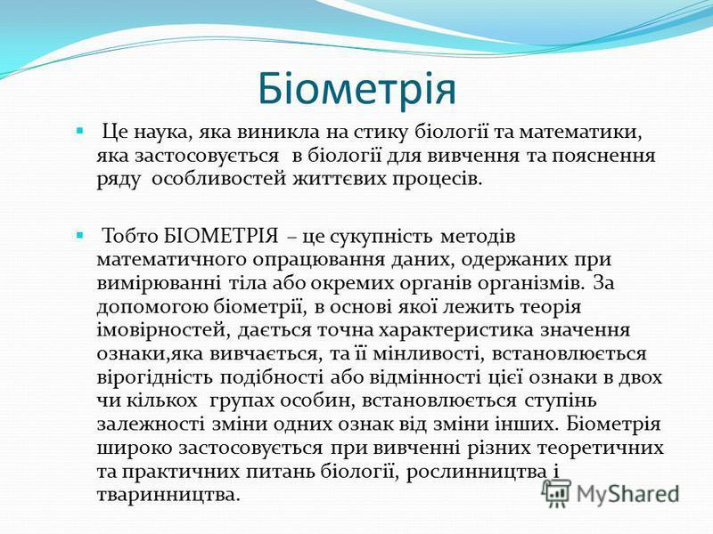Біометрія Це наука, яка виникла на стику біології та математики, яка застосовується в біології для вивчення та пояснення ряду особливостей життєвих процесів. Тобто БІОМЕТРІЯ – це сукупність методів математичного опрацювання даних, одержаних при вимір