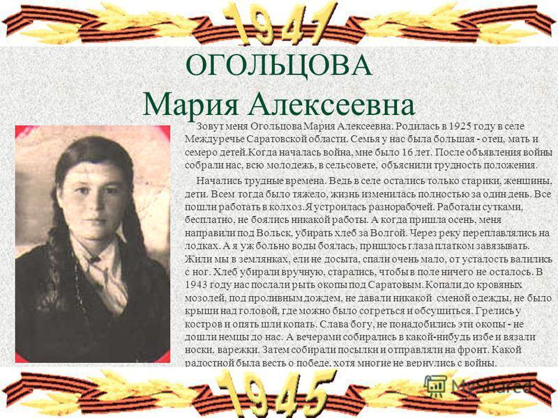 ОГОЛЬЦОВА Мария Алексеевна Зовут меня Огольцова Мария Алексеевна. Родилась в 1925 году в селе Междуречье Саратовской области. Семья у нас была большая - отец, мать и семеро детей.Когда началась война, мне было 16 лет. После объявления войны собрали н