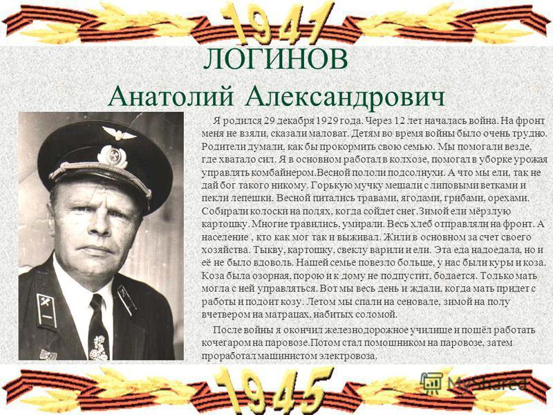 ЛОГИНОВ Анатолий Александрович Я родился 29 декабря 1929 года. Через 12 лет началась война. На фронт меня не взяли, сказали маловат. Детям во время войны было очень трудно. Родители думали, как бы прокормить свою семью. Мы помогали везде, где хватало