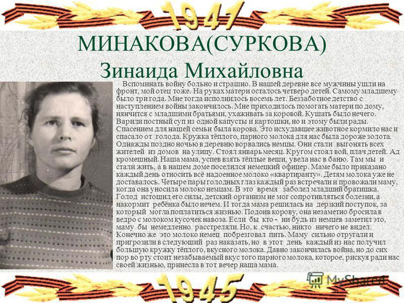 МИНАКОВА(СУРКОВА) Зинаида Михайловна Вспоминать войну больно и страшно. В нашей деревне все мужчины ушли на фронт, мой отец тоже. На руках матери осталось четверо детей. Самому младшему было три года. Мне тогда исполнилось восемь лет. Беззаботное дет