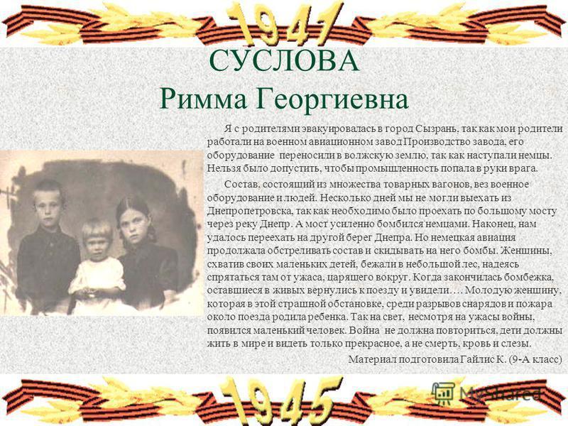 СУСЛОВА Римма Георгиевна Я с родителями эвакуировалась в город Сызрань, так как мои родители работали на военном авиационном завод Производство завода, его оборудование переносили в волжскую землю, так как наступали немцы. Нельзя было допустить, чтоб
