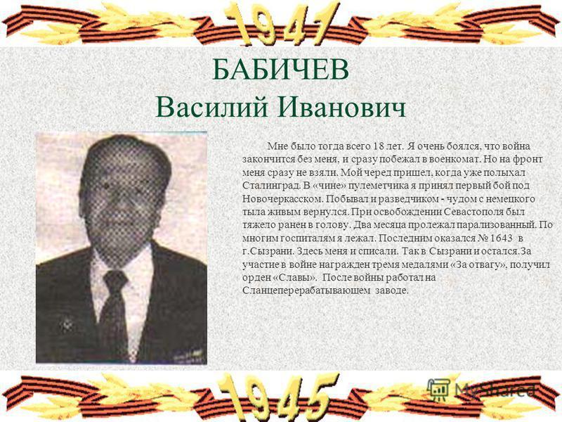 БАБИЧЕВ Василий Иванович Мне было тогда всего 18 лет. Я очень боялся, что война закончится без меня, и сразу побежал в военкомат. Но на фронт меня сразу не взяли. Мой черед пришел, когда уже полыхал Сталинград. В «чине» пулеметчика я принял первый бо