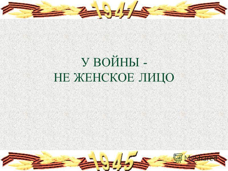 У ВОЙНЫ - НЕ ЖЕНСКОЕ ЛИЦО
