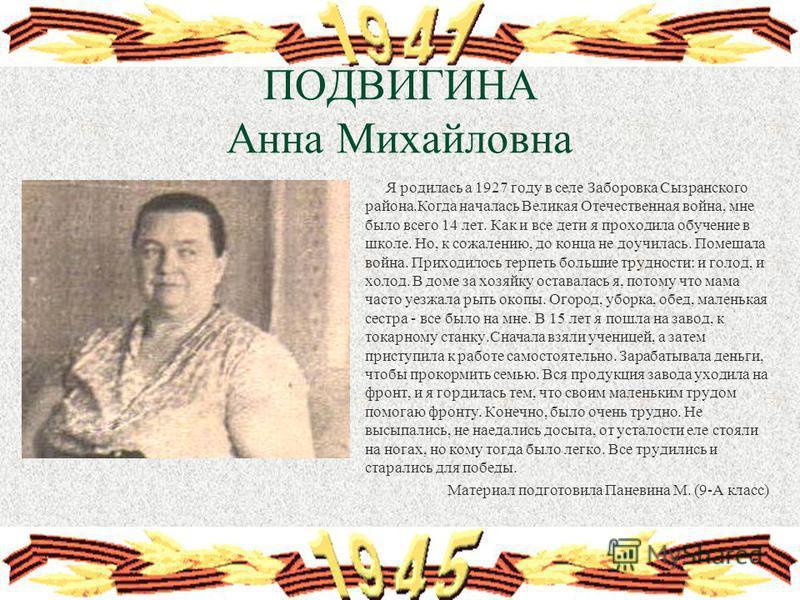 ПОДВИГИНА Анна Михайловна Я родилась а 1927 году в селе Заборовка Сызранского района.Когда началась Великая Отечественная война, мне было всего 14 лет. Как и все дети я проходила обучение в школе. Но, к сожалению, до конца не доучилась. Помешала войн