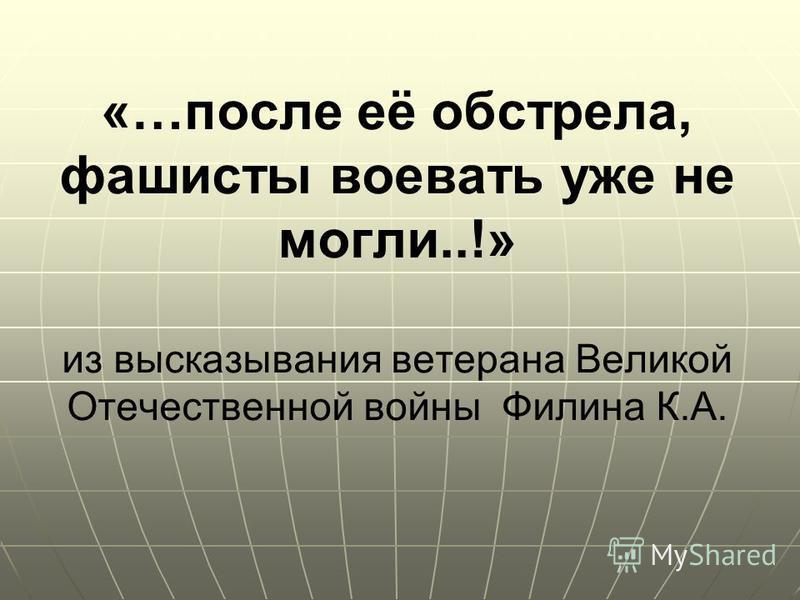 «…после её обстрела, фашисты воевать уже не могли..!» из высказывания ветерана Великой Отечественной войны Филина К.А.
