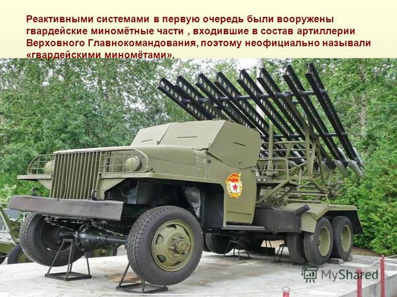 Реактивными системами в первую очередь были вооружены гвардейские миномётные части, входившие в состав артиллерии Верховного Главнокомандования, поэтому неофициально называли «гвардейскими миномётами».