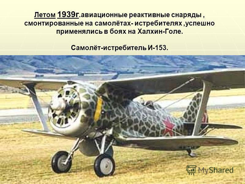 Летом 1939 г.авиационные реактивные снаряды, смонтированные на самолётах- истребителях,успешно применялись в боях на Халхин-Голе. Самолёт-истребитель И-153.