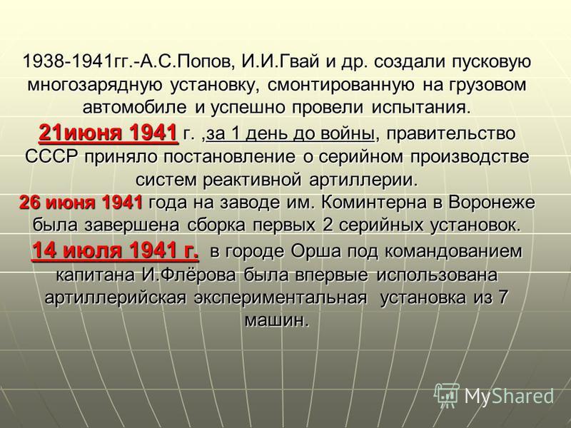 1938-1941 гг.-А.С.Попов, И.И.Гвай и др. создали пусковую многозарядную установку, смонтированную на грузовом автомобиле и успешно провели испытания. 21 июня 1941 г.,за 1 день до войны, правительство СССР приняло постановление о серийном производстве